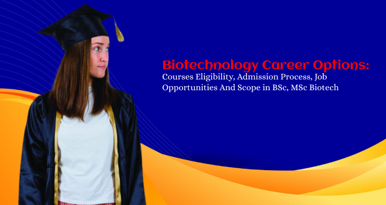 Biotechnology Career Options: Courses Eligibility, Admission Process, Job Opportunities And Scope in BSc, MSc Biotech