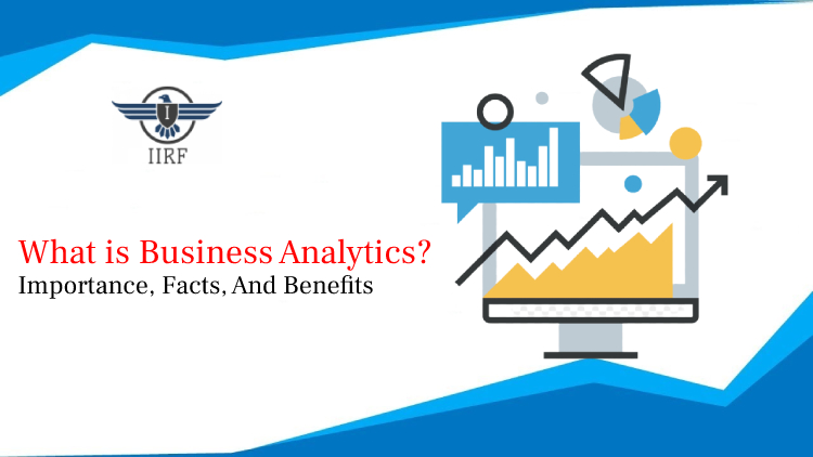 What is Business Analytics – Importance, Facts, And Benefits