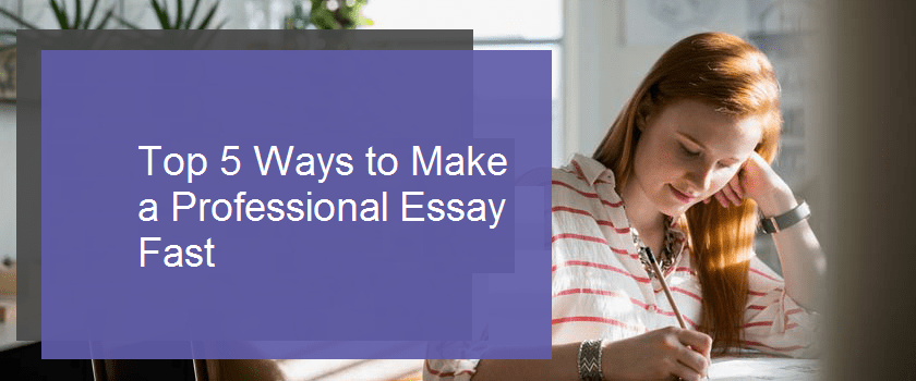 Top 5 Ways to Make a Professional Essay Fast